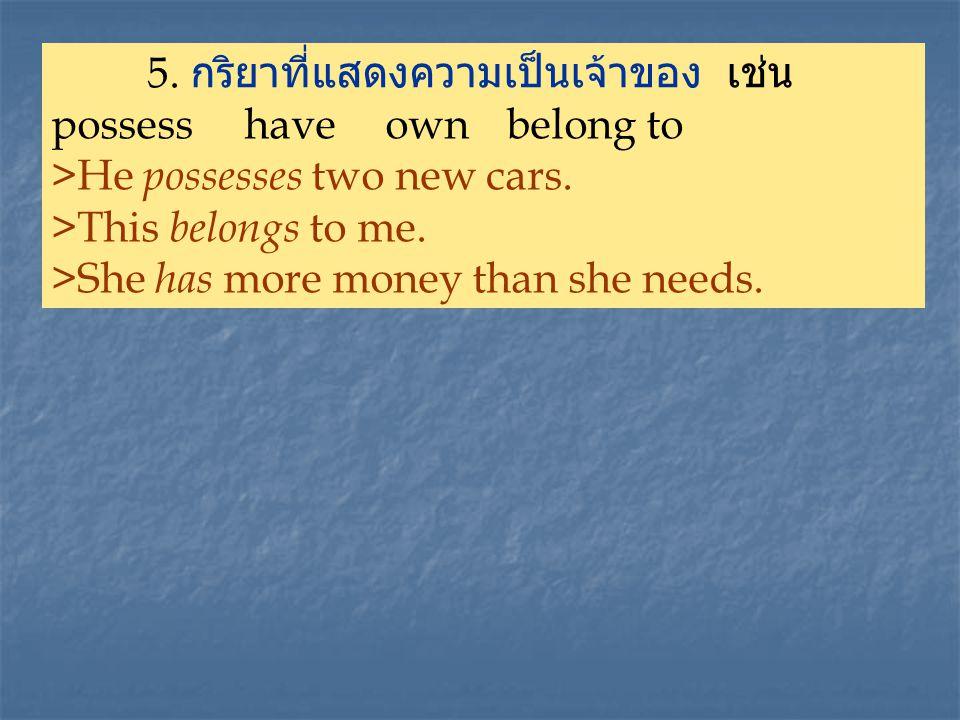 5.กริยาที่แสดงความเป็นเจ้าของ เช่น possess have own belong to >He p ossesses two new cars.