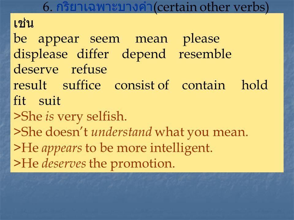 6. กริยาเฉพาะบางคำ (certain other verbs) เช่น be appear seem mean please displease differ depend resemble deserve refuse result suffice consist of con