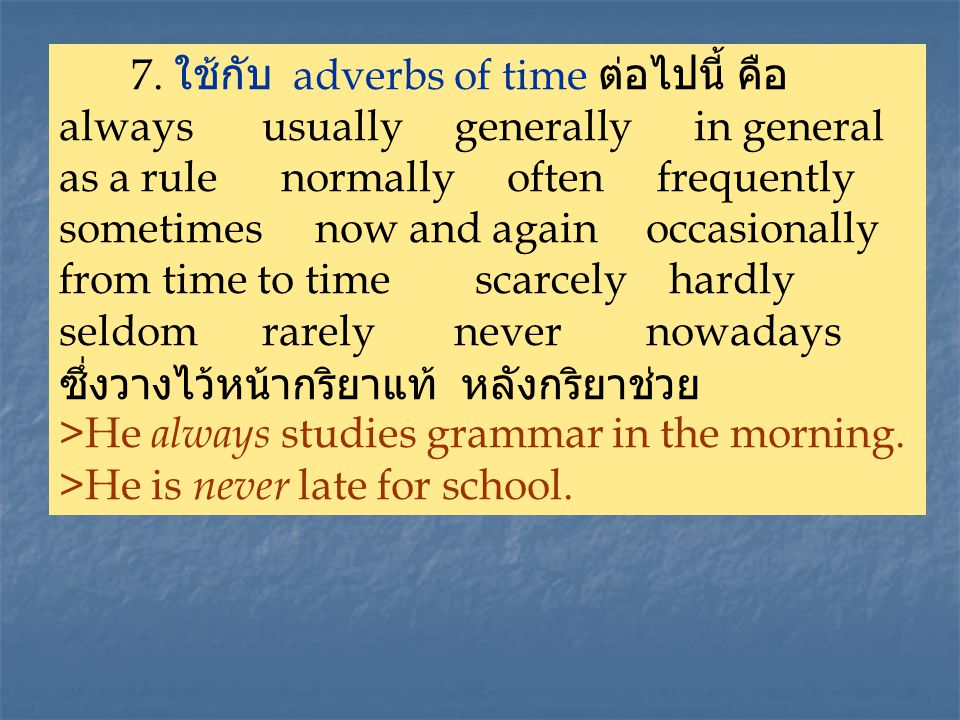 7. ใช้กับ adverbs of time ต่อไปนี้ คือ always usually generally in general as a rule normally often frequently sometimes now and again occasionally fr