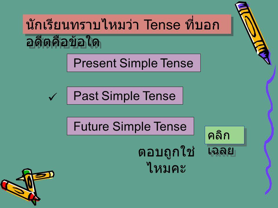 นักเรียนทราบไหมว่า Tense ที่บอก อดีตคือข้อใด Present Simple Tense Past Simple Tense Future Simple Tense ตอบถูกใช่ ไหมคะ คลิก เฉลย