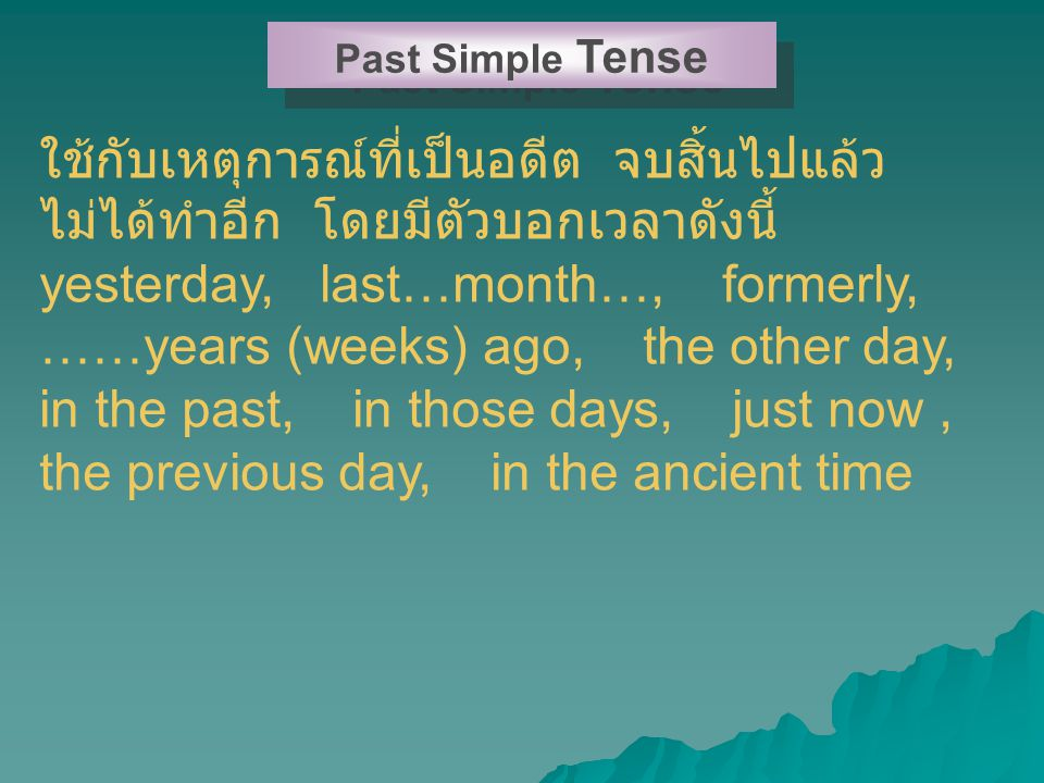 Past Simple Tense ใช้กับเหตุการณ์ที่เป็นอดีต จบสิ้นไปแล้ว ไม่ได้ทำอีก โดยมีตัวบอกเวลาดังนี้ yesterday, last…month…, formerly, ……years (weeks) ago, the other day, in the past, in those days, just now, the previous day, in the ancient time