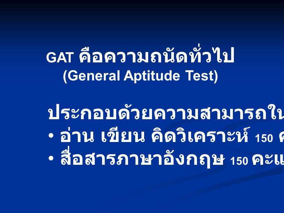 GAT คือความถนัดทั่วไป (General Aptitude Test) ประกอบด้วยความสามารถในการ อ่าน เขียน คิดวิเคราะห์ 150 คะแนน สื่อสารภาษาอังกฤษ 150 คะแนน