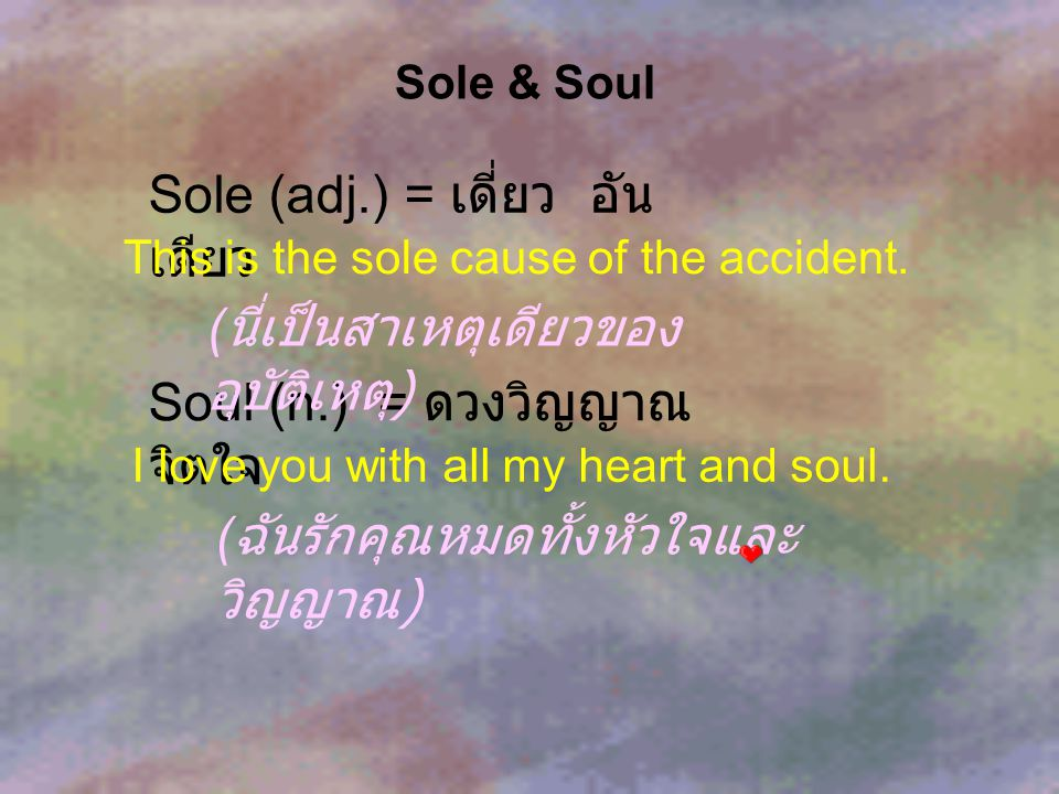Sole & Soul Sole (adj.) = เดี่ยว อัน เดียว Soul (n.) = ดวงวิญญาณ จิตใจ This is the sole cause of the accident. I love you with all my heart and soul.
