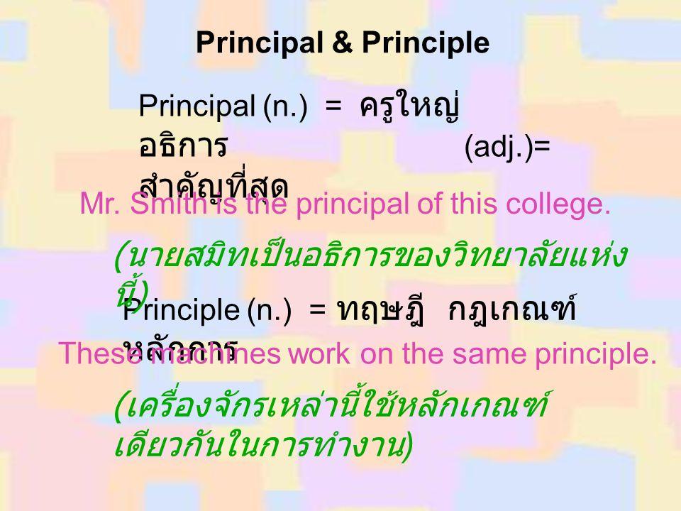 Principal & Principle Principal (n.) = ครูใหญ่ อธิการ (adj.)= สำคัญที่สุด Mr. Smith is the principal of this college. Principle (n.) = ทฤษฎี กฎเกณฑ์ ห
