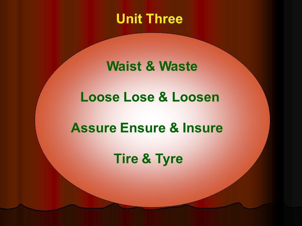 Unit Three Assure Ensure & Insure Loose Lose & Loosen Waist & Waste Tire & Tyre