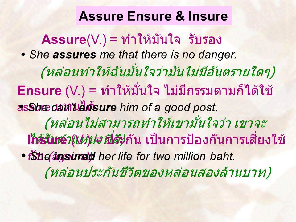 Assure Ensure & Insure Assure(V.) = ทำให้มั่นใจ รับรอง Ensure (V.) = ทำให้มั่นใจ ไม่มีกรรมตามก็ได้ใช้ assure แทนได้  She assures me that there is no