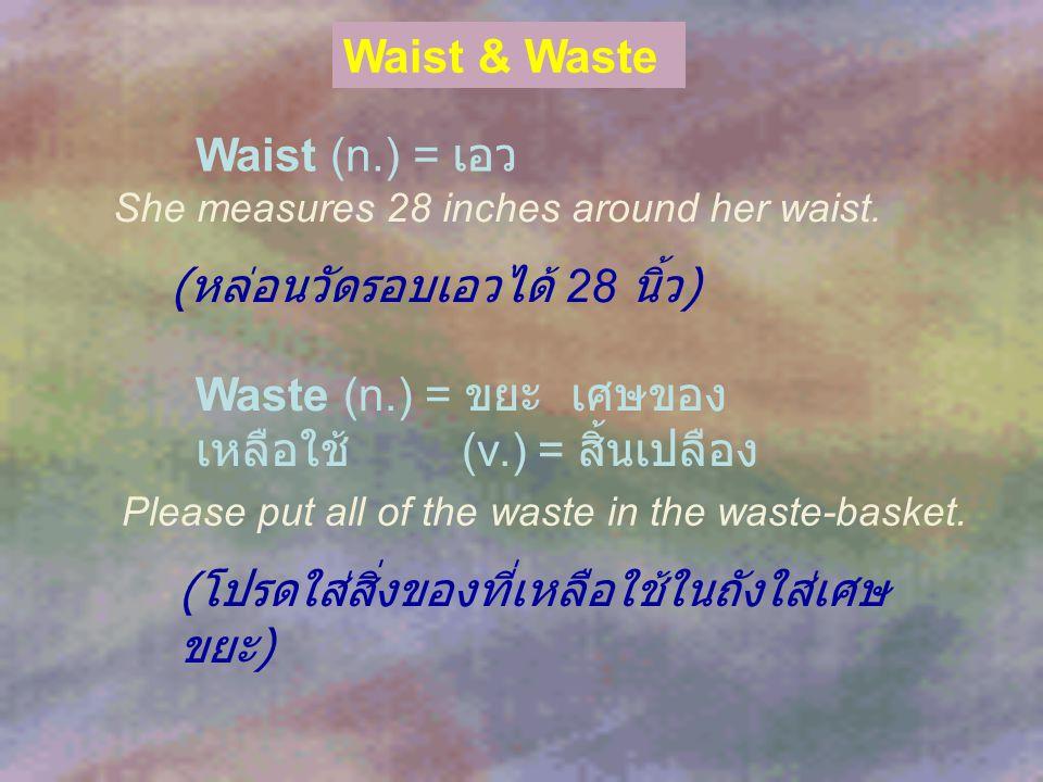 Waist & Waste Waist (n.) = เอว Waste (n.) = ขยะ เศษของ เหลือใช้ (v.) = สิ้นเปลือง She measures 28 inches around her waist. ( หล่อนวัดรอบเอวได้ 28 นิ้ว
