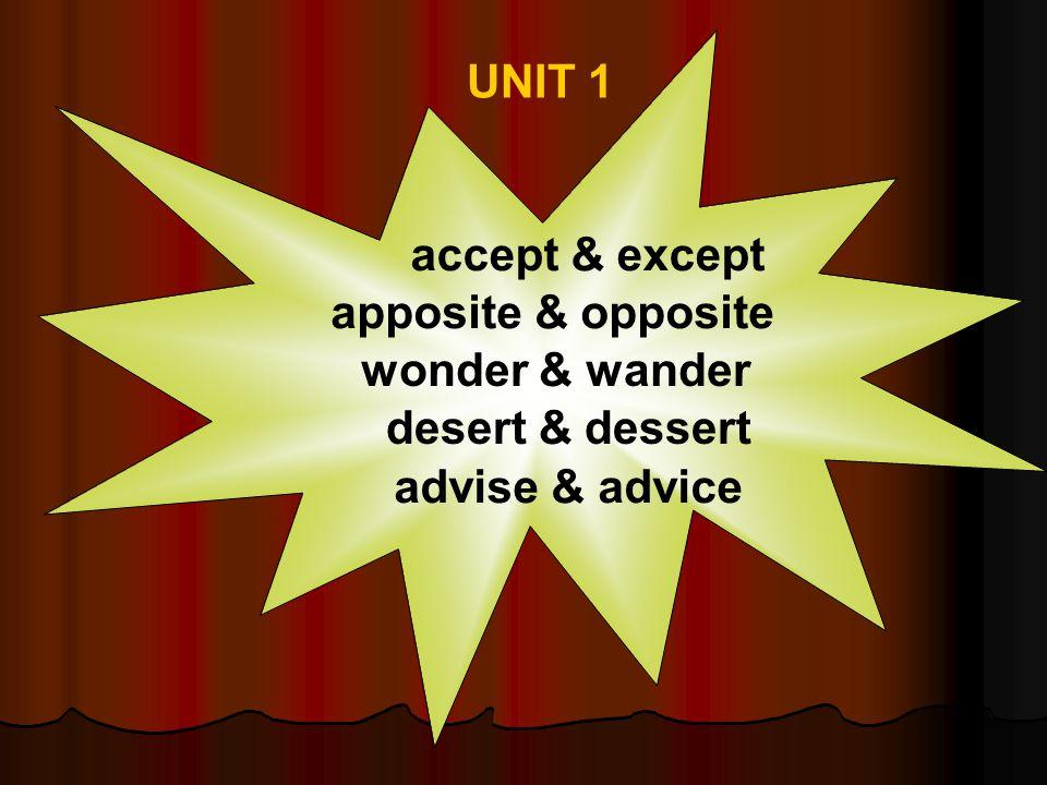 UNIT 1 accept & except advise & advice apposite & opposite desert & dessert wonder & wander