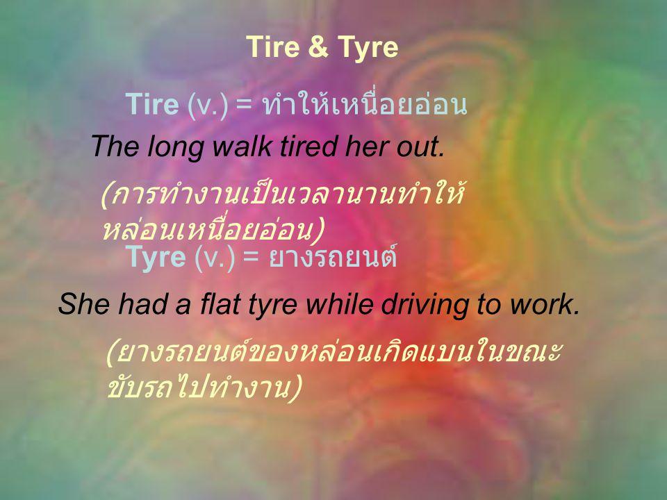 Tire & Tyre Tire (v.) = ทำให้เหนื่อยอ่อน The long walk tired her out.