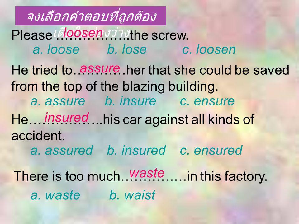 จงเลือกคำตอบที่ถูกต้อง เติมในช่องว่าง Please ……………..the screw. a. loose b. losec. loosen a. assure b. insurec. ensure a. assured b. insuredc. ensured