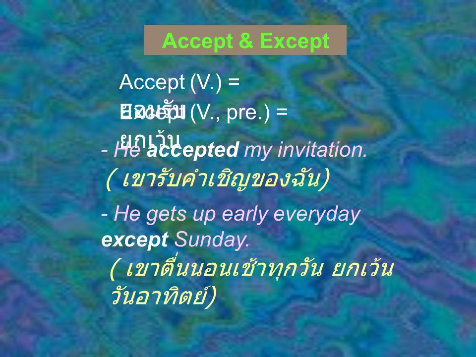Accept & Except Accept (V.) = ยอมรับ Except (V., pre.) = ยกเว้น - He accepted my invitation.