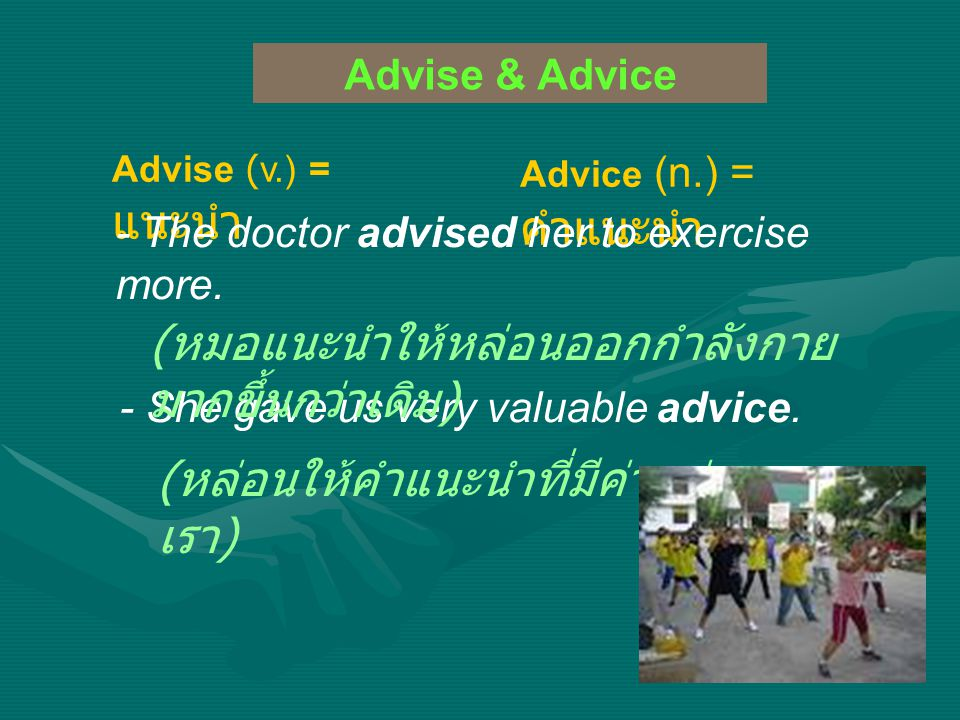 Advise & Advice Advise (v.) = แนะนำ Advice (n.) = คำแนะนำ - The doctor advised her to exercise more.