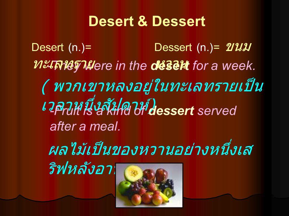 ผลไม้เป็นของหวานอย่างหนึ่งเส ริฟหลังอาหาร ( พวกเขาหลงอยู่ในทะเลทรายเป็น เวลาหนึ่งสัปดาห์ ) Desert & Dessert -They were in the desert for a week. -Frui