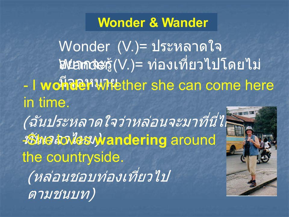 Wonder & Wander Wonder (V.)= ประหลาดใจ อยากจะรู้ Wander (V.)= ท่องเที่ยวไปโดยไม่ มีจุดหมาย - I wonder whether she can come here in time. ( ฉันประหลาดใ