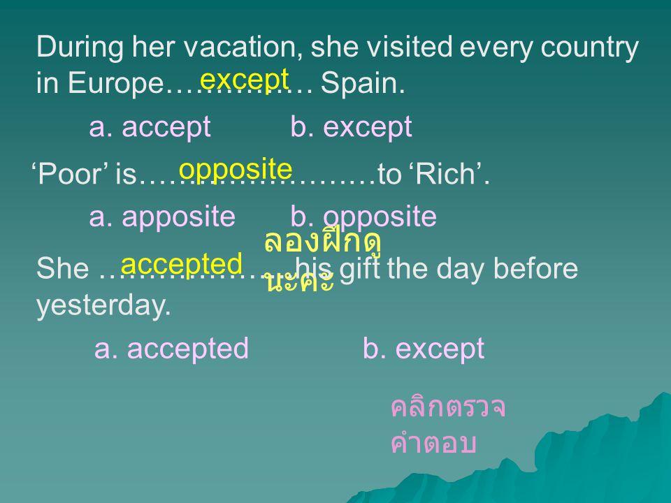 ลองฝึกดู นะคะ During her vacation, she visited every country in Europe…………… Spain. a. acceptb. except except She ………………..his gift the day before yeste