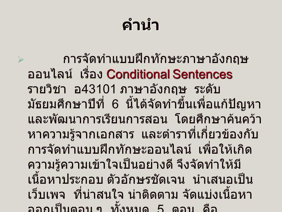 คำนำ   การจัดทำแบบฝึกทักษะภาษาอังกฤษ ออนไลน์ เรื่อง Conditional Sentences รายวิชา อ 43101 ภาษาอังกฤษ ระดับ มัธยมศึกษาปีที่ 6 นี้ได้จัดทำขึ้นเพื่อแก้ปัญหา และพัฒนาการเรียนการสอน โดยศึกษาค้นคว้า หาความรู้จากเอกสาร และตำราที่เกี่ยวข้องกับ การจัดทำแบบฝึกทักษะออนไลน์ เพื่อให้เกิด ความรู้ความเข้าใจเป็นอย่างดี จึงจัดทำให้มี เนื้อหาประกอบ ตัวอักษรชัดเจน นำเสนอเป็น เว็บเพจ ที่น่าสนใจ น่าติดตาม จัดแบ่งเนื้อหา ออกเป็นตอน ๆ ทั้งหมด 5 ตอน คือ