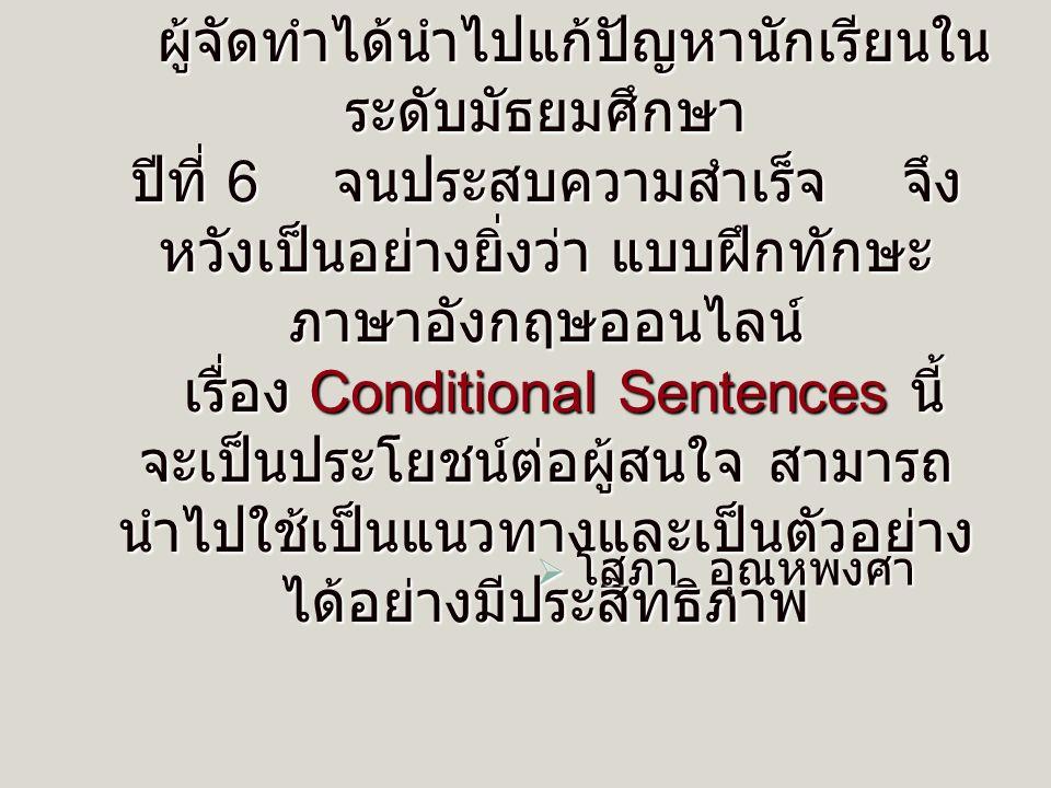 ผู้จัดทำได้นำไปแก้ปัญหานักเรียนใน ระดับมัธยมศึกษา ปีที่ 6 จนประสบความสำเร็จ จึง หวังเป็นอย่างยิ่งว่า แบบฝึกทักษะ ภาษาอังกฤษออนไลน์ เรื่อง Conditional Sentences นี้ จะเป็นประโยชน์ต่อผู้สนใจ สามารถ นำไปใช้เป็นแนวทางและเป็นตัวอย่าง ได้อย่างมีประสิทธิภาพ โโโโสภา อุณหพงศา