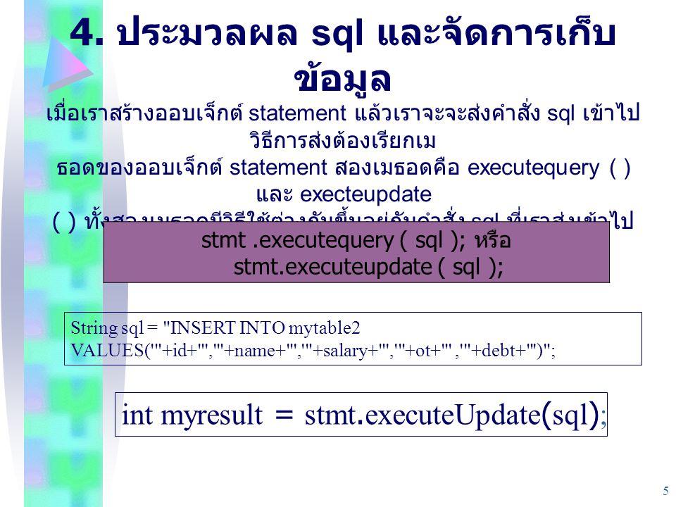 5 4. ประมวลผล sql และจัดการเก็บ ข้อมูล เมื่อเราสร้างออบเจ็กต์ statement แล้วเราจะจะส่งคําสั่ง sql เข้าไป วิธีการส่งต้องเรียกเม ธอดของออบเจ็กต์ stateme