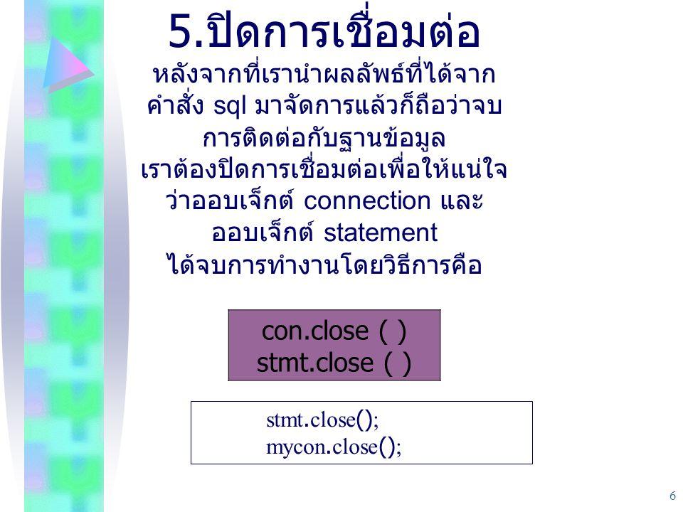 6 5. ปิดการเชื่อมต่อ หลังจากที่เรานําผลลัพธ์ที่ได้จาก คําสั่ง sql มาจัดการแล้วก็ถือว่าจบ การติดต่อกับฐานข้อมูล เราต้องปิดการเชื่อมต่อเพื่อให้แน่ใจ ว่า