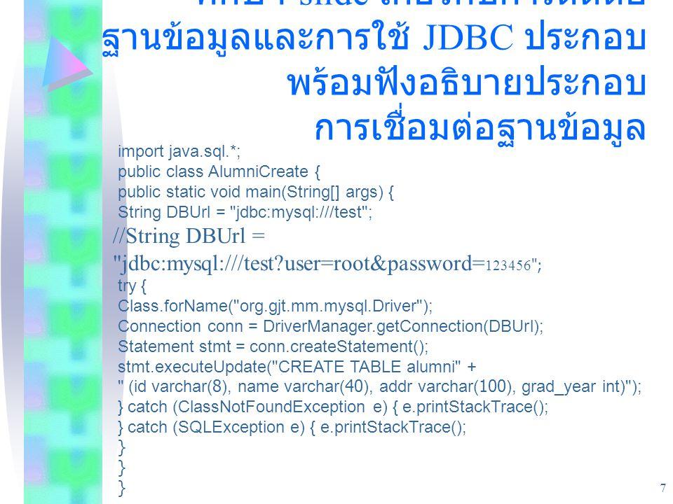 7 ตัวอย่างประยุกต์ใช้กับ database ศึกษา slide เกี่ยวกับการติดต่อ ฐานข้อมูลและการใช้ JDBC ประกอบ พร้อมฟังอธิบายประกอบ การเชื่อมต่อฐานข้อมูล import java