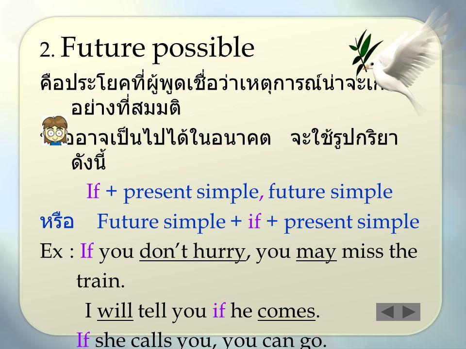 2. Future possible คือประโยคที่ผู้พูดเชื่อว่าเหตุการณ์น่าจะเกิด อย่างที่สมมติ หรืออาจเป็นไปได้ในอนาคต จะใช้รูปกริยา ดังนี้ If + present simple, future