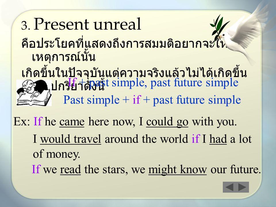 3. Present unreal คือประโยคที่แสดงถึงการสมมติอยากจะให้ เหตุการณ์นั้น เกิดขึ้นในปัจจุบันแต่ความจริงแล้วไม่ได้เกิดขึ้น ใช้รูปกริยาดังนี้ If + past simpl