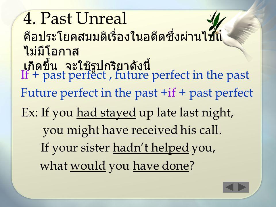 4. Past Unreal คือประโยคสมมติเรื่องในอดีตซึ่งผ่านไปแล้ว ไม่มีโอกาส เกิดขึ้น จะใช้รูปกริยาดังนี้ If + past perfect, future perfect in the past Future p