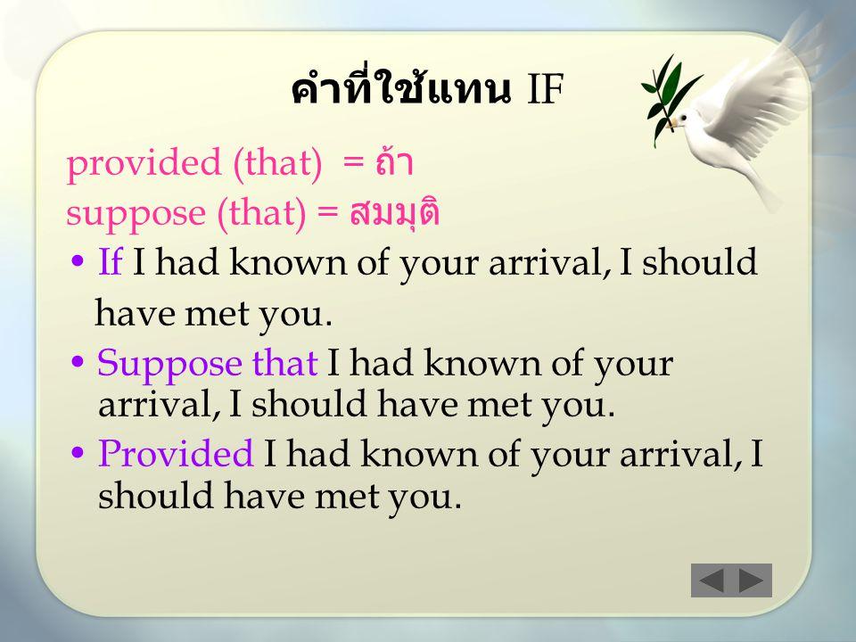 คำที่ใช้แทน IF provided (that) = ถ้า suppose (that) = สมมุติ If I had known of your arrival, I should have met you.