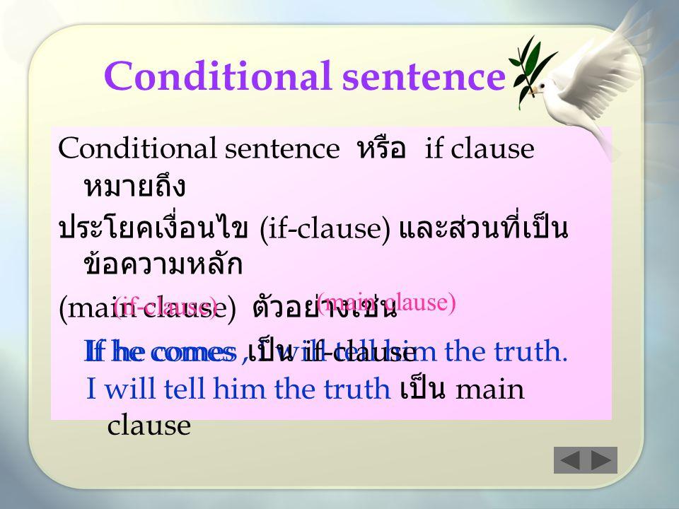 Conditional sentence หรือ if clause หมายถึง ประโยคเงื่อนไข (if-clause) และส่วนที่เป็น ข้อความหลัก (main clause) ตัวอย่างเช่น If he comes, I will tell