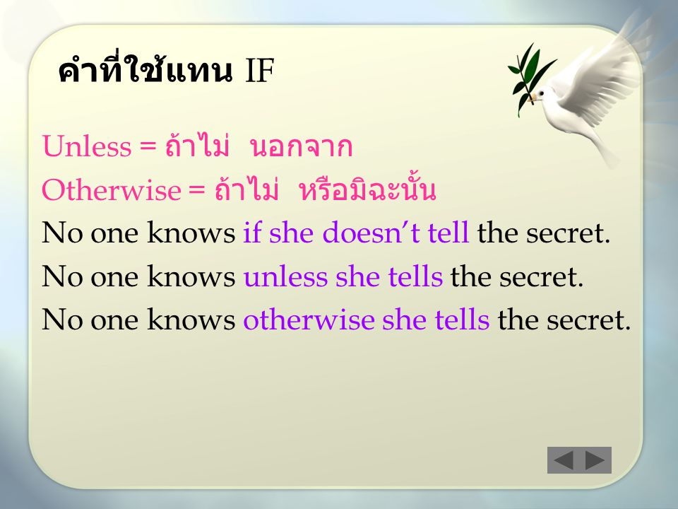 คำที่ใช้แทน IF Unless = ถ้าไม่ นอกจาก Otherwise = ถ้าไม่ หรือมิฉะนั้น No one knows if she doesn't tell the secret. No one knows unless she tells the s