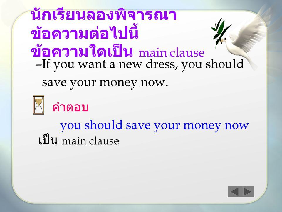 นักเรียนลองพิจารณา ข้อความต่อไปนี้ ข้อความใดเป็น main clause –I–If you want a new dress, you should save your money now. คำตอบ you should save your mo