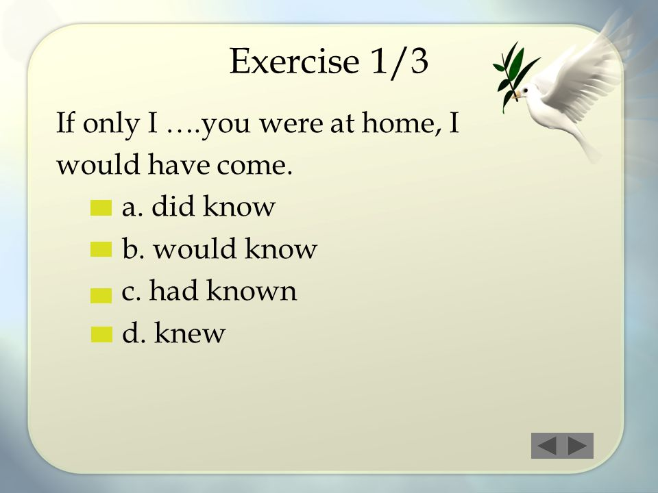 Exercise 1/3 If only I ….you were at home, I would have come. a. did know b. would know c. had known d. knew