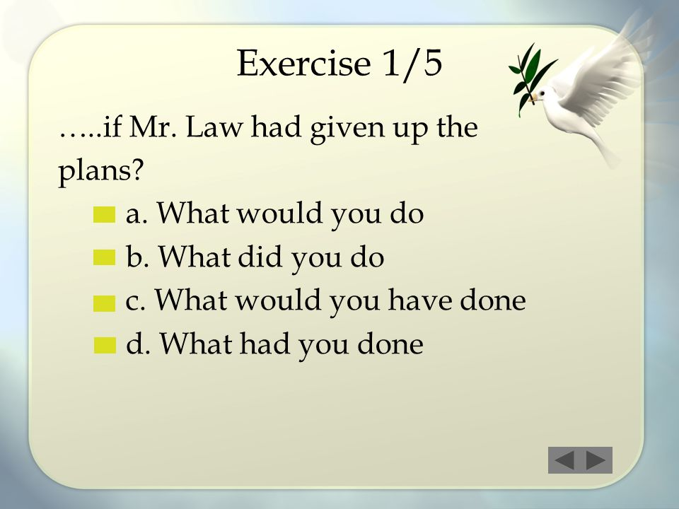 Exercise 1/5 …..if Mr. Law had given up the plans? a. What would you do b. What did you do c. What would you have done d. What had you done