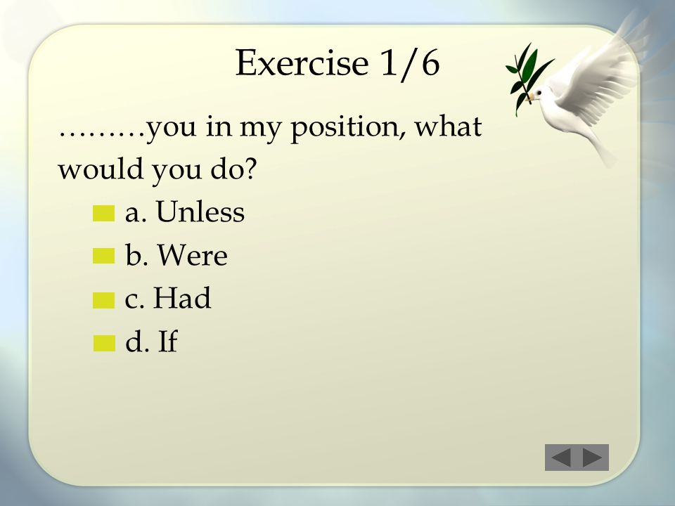 Exercise 1/6 ………you in my position, what would you do? a. Unless b. Were c. Had d. If