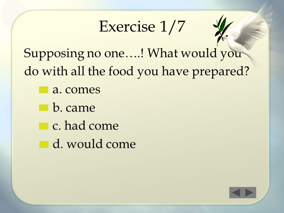 Exercise 1/7 Supposing no one….! What would you do with all the food you have prepared? a. comes b. came c. had come d. would come