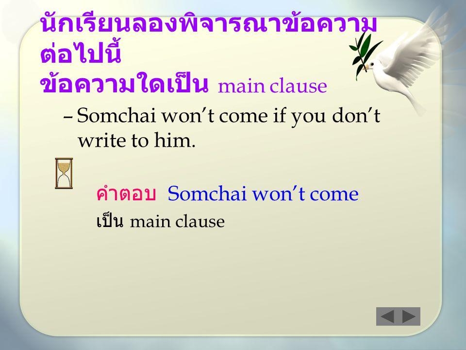 –Somchai won't come if you don't write to him. คำตอบ Somchai won't come เป็น main clause นักเรียนลองพิจารณาข้อความ ต่อไปนี้ ข้อความใดเป็น main clause
