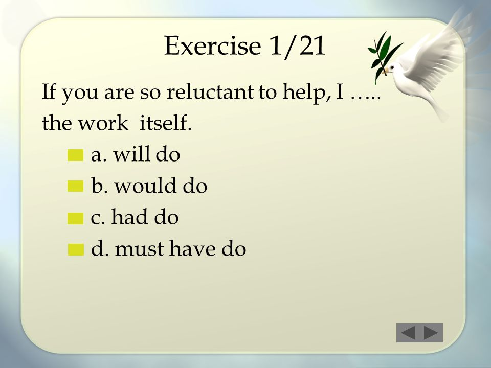 Exercise 1/21 If you are so reluctant to help, I ….. the work itself. a. will do b. would do c. had do d. must have do