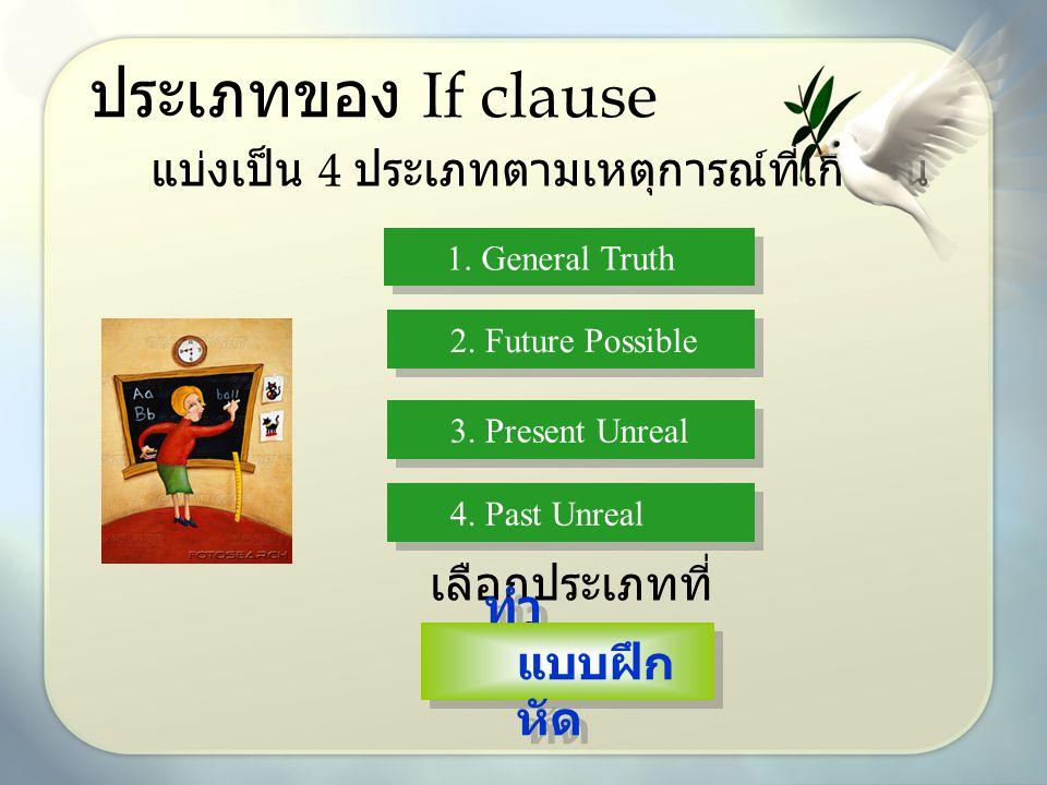 ประเภทของ If clause แบ่งเป็น 4 ประเภทตามเหตุการณ์ที่เกิดขึ้น 1. General Truth 2. Future Possible 3. Present Unreal 4. Past Unreal เลือกประเภทที่ จะเรี