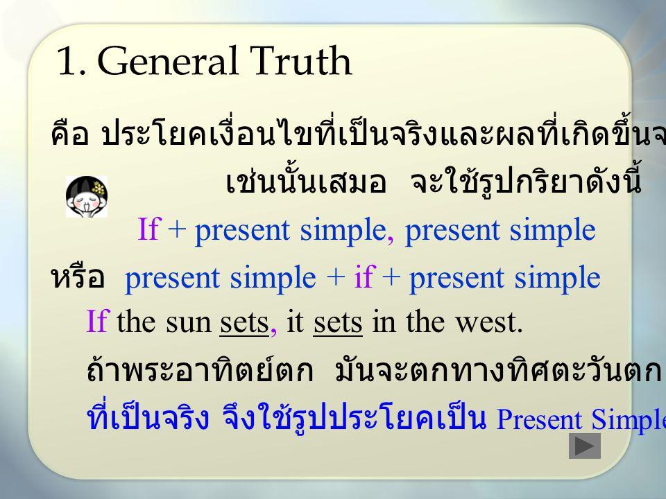 1. General Truth คือ ประโยคเงื่อนไขที่เป็นจริงและผลที่เกิดขึ้นจะเป็น เช่นนั้นเสมอ จะใช้รูปกริยาดังนี้ If + present simple, present simple หรือ present