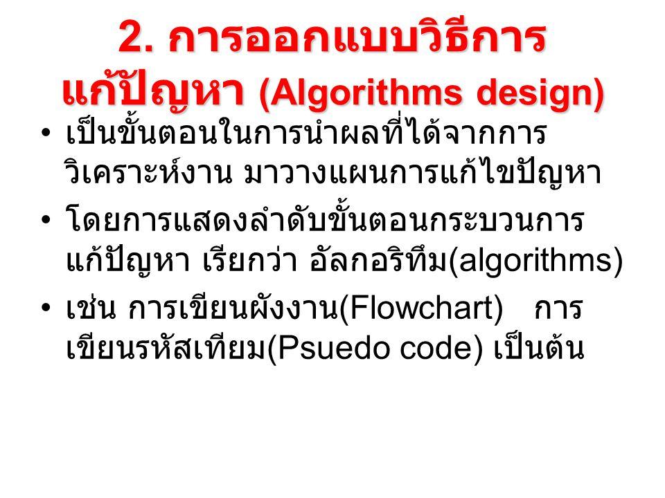 2. การออกแบบวิธีการ แก้ปัญหา (Algorithms design) เป็นขั้นตอนในการนำผลที่ได้จากการ วิเคราะห์งาน มาวางแผนการแก้ไขปัญหา โดยการแสดงลำดับขั้นตอนกระบวนการ แ