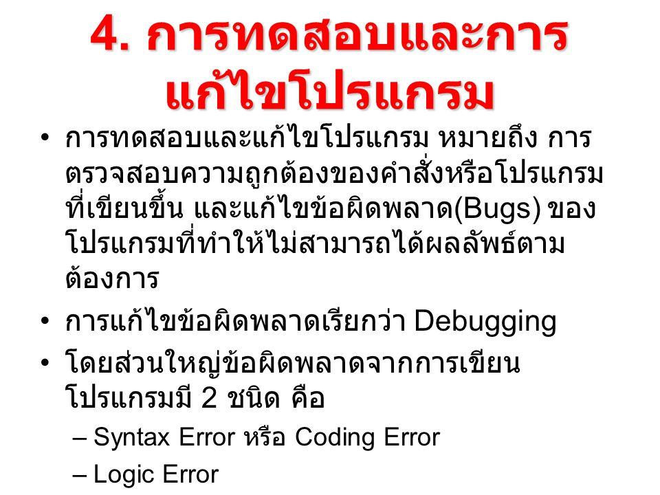 4. การทดสอบและการ แก้ไขโปรแกรม การทดสอบและแก้ไขโปรแกรม หมายถึง การ ตรวจสอบความถูกต้องของคำสั่งหรือโปรแกรม ที่เขียนขึ้น และแก้ไขข้อผิดพลาด (Bugs) ของ โ