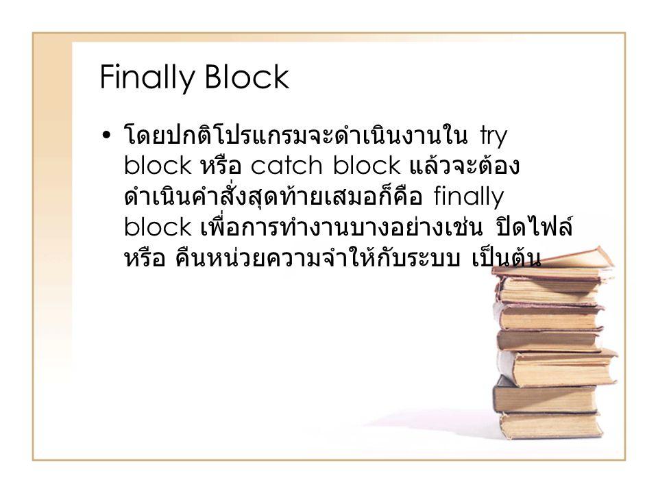 Finally Block โดยปกติโปรแกรมจะดำเนินงานใน try block หรือ catch block แล้วจะต้อง ดำเนินคำสั่งสุดท้ายเสมอก็คือ finally block เพื่อการทำงานบางอย่างเช่น ป