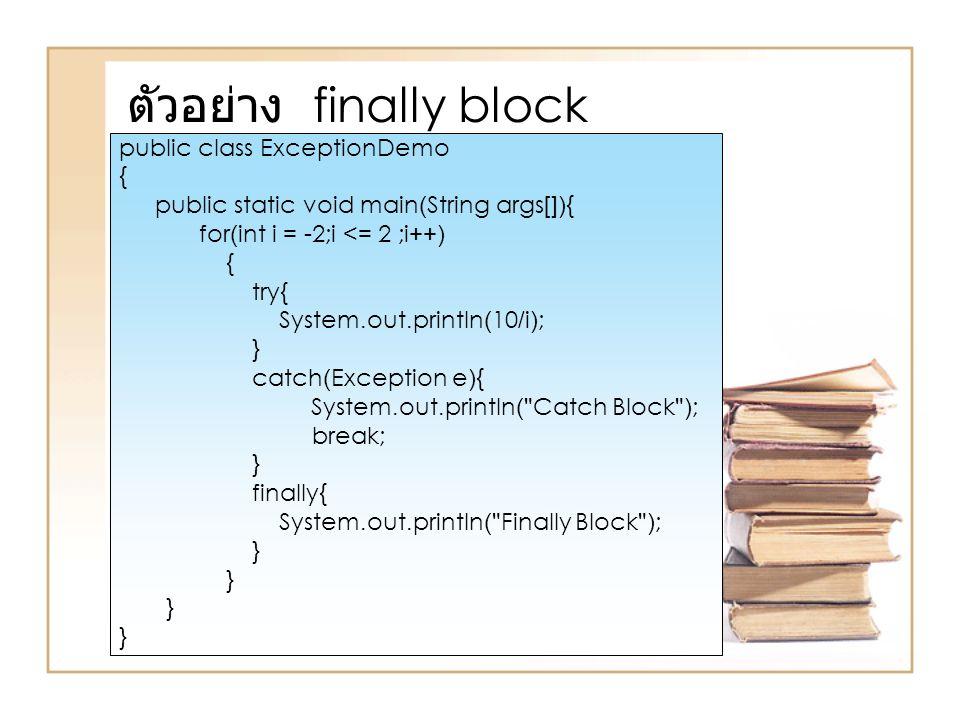 ตัวอย่าง finally block public class ExceptionDemo { public static void main(String args[]){ for(int i = -2;i <= 2 ;i++) { try{ System.out.println(10/i