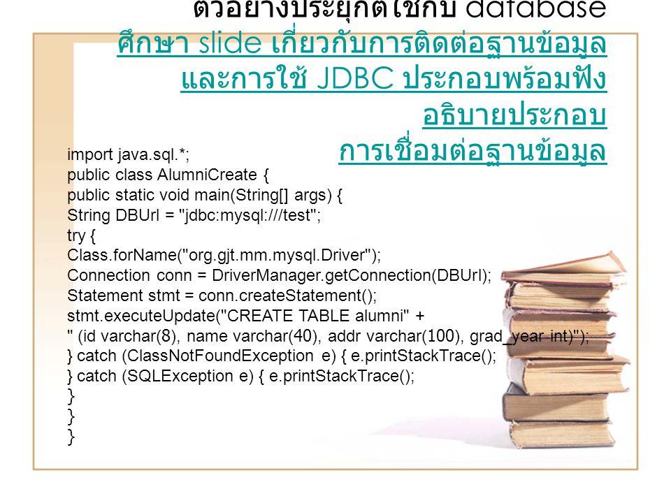ตัวอย่างประยุกต์ใช้กับ database ศึกษา slide เกี่ยวกับการติดต่อฐานข้อมูล และการใช้ JDBC ประกอบพร้อมฟัง อธิบายประกอบ การเชื่อมต่อฐานข้อมูล ศึกษา slide เ
