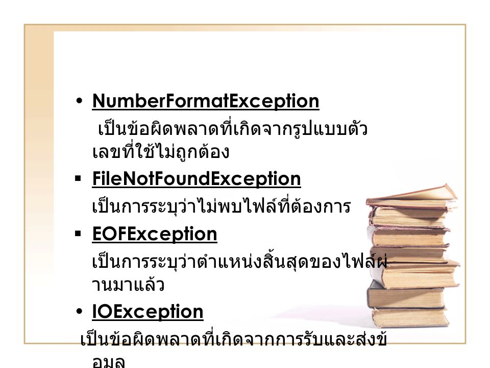 NumberFormatException เปนขอผิดพลาดที่เกิดจากรูปแบบตัว เลขที่ใชไมถูกตอง  FileNotFoundException เปนการระบุวาไมพบไฟลที่ตองการ  EOFException เ