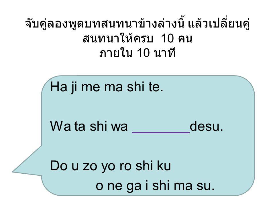 จับคู่ลองพูดบทสนทนาข้างล่างนี้ แล้วเปลี่ยนคู่ สนทนาให้ครบ 10 คน ภายใน 10 นาที Ha ji me ma shi te. Wa ta shi wa desu. Do u zo yo ro shi ku o ne ga i sh