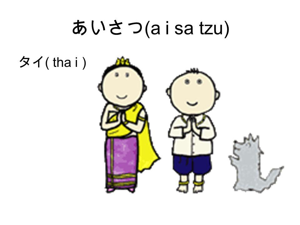 あいさつ (a i sa tzu) タイ ( tha i )