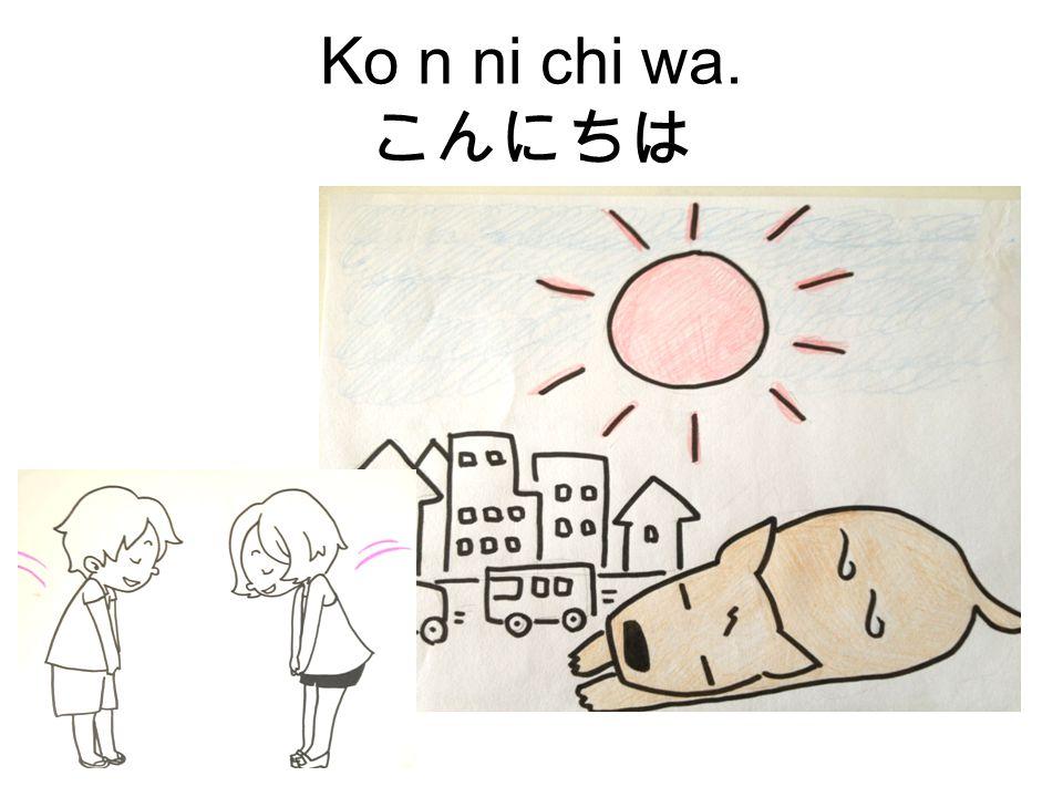 Ko n ni chi wa. こんにちは