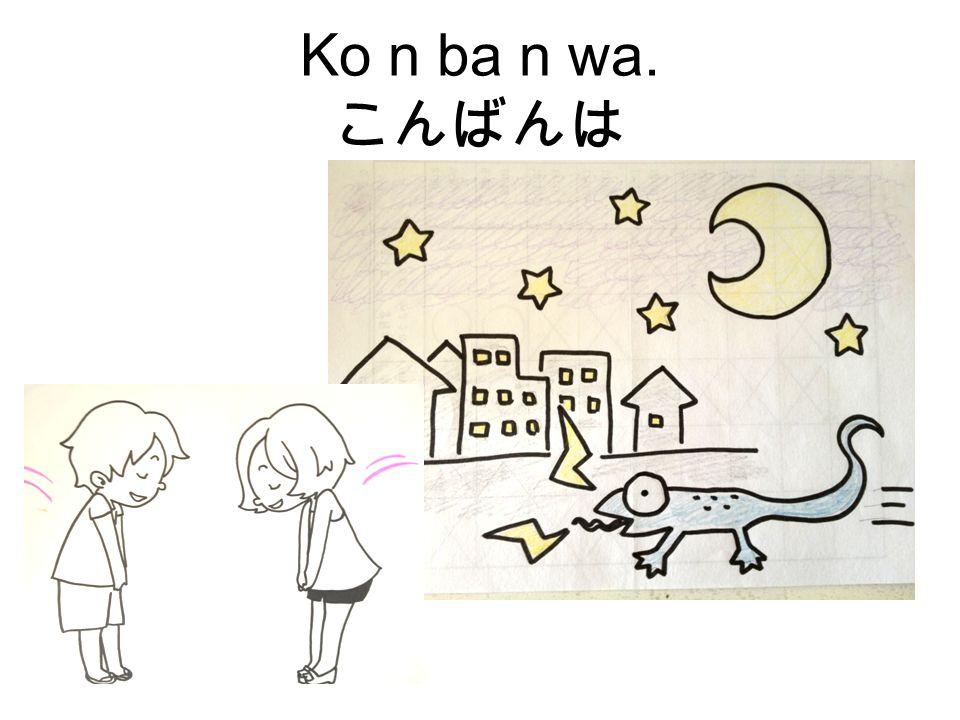 Ko n ba n wa. こんばんは