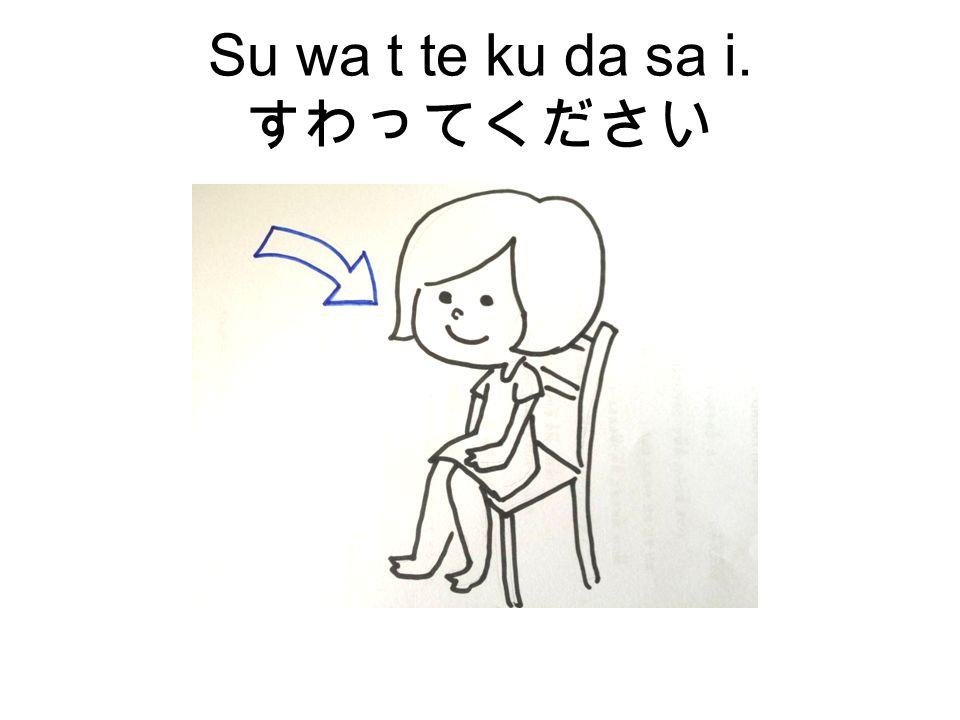 Su wa t te ku da sa i. すわってください